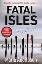 Fatal Isles - Sunday Times Crime Book of the Month ebook by Maria Adolfsson