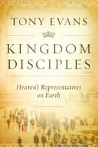 Kingdom Disciples - Heaven's Representatives on Earth ebook by Tony Evans