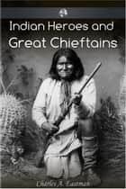 Indian Heroes and Great Chieftans ebook by Charles Alexander Eastman