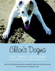 Chloe's Dogma: Five Simple Teachings from Our Rescue On Leading a Happy Life ebook by Brian Nichols,Todd Wiggins,Andrew Evans