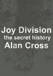 Joy Division - the secret history ebook by Alan Cross