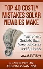 Top 40 Costly Mistakes Solar Newbies Make Your Smart Guide to Solar Powered Home and Business ebook by Lacho Pop, MSE, Dimi Avram,...