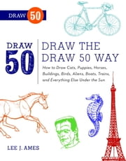 Draw the Draw 50 Way - How to Draw Cats, Puppies, Horses, Buildings, Birds, Aliens, Boats, Trains, and Everything Else Under the Sun ebook by Lee J. Ames