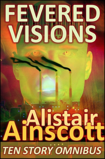 Fevered Visions: Ten Tales from the Febrile Hinterlands of Reason