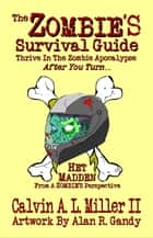 The ZOMBIE'S Survival Guide, Thrive In The Zombie Apocalypse AFTER You Turn... ebook by Calvin A. L. Miller II
