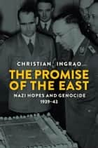 The Promise of the East - Nazi Hopes and Genocide, 1939-43 ebook by Christian Ingrao, Andrew Brown