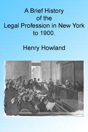 A Brief History of the Legal Profession in New York to 1900, Illustrated ebook by Henry Howland