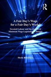 A Fair Day's Wage for a Fair Day's Work? - Sweated Labour and the Origins of Minimum Wage Legislation in Britain ebook by Sheila Blackburn