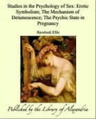 Studies in The Psychology of Sex, Volume V: Erotic Symbolism, The Mechanism of Detumescence, The Psychic State in Pregnancy ebook by Havelock Ellis