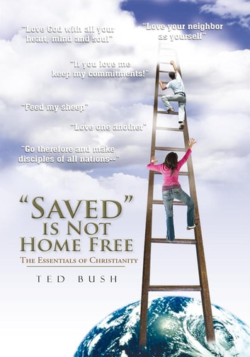 """Saved"" is Not Home Free - The Essentials of Christianity ebook by Ted Bush"