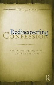 Rediscovering Confession - The Practice of Forgiveness and Where it Leads ebook by David A. Steere