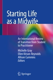 Starting Life as a Midwife - An International Review of Transition from Student to Practitioner ebook by Michelle Gray, Ellen Kitson-Reynolds, Allison Cummins