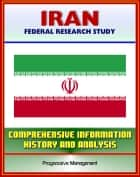 Iran: Federal Research Study and Country Profile with Comprehensive Information, History, and Analysis - Politics, Economy, Military ebook by Progressive Management