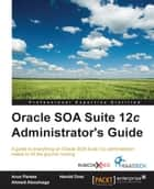 Oracle SOA Suite 12c Administrator's Guide ebook by Arun Pareek,Harold Dost,Ahmed Aboulnaga