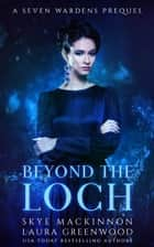 Beyond the Loch - A Seven Wardens Prequel ebook by Skye MacKinnon, Laura Greenwood