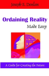 Ordaining Reality Made Easy: A Guide for Creating the Future ebook by Donlan, Joseph E.