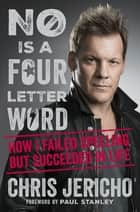 No Is a Four-Letter Word - How I Failed Spelling But Succeeded in Life ebook by Chris Jericho