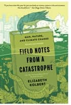 Field Notes from a Catastrophe - Man, Nature, and Climate Change ebook by Elizabeth Kolbert