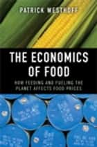 The Economics of Food: How Feeding and Fueling the Planet Affects Food Prices ebook by Patrick Westhoff