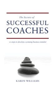 The Secrets of Successful Coaches - 10 Steps to Develop a Winning Business Mindset ebook by Karen Williams