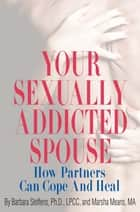 Your Sexually Addicted Spouse - How Partners Can Cope and Heal ebook by Barbara Steffens, Marsha Means