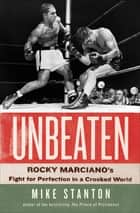 Unbeaten - Rocky Marciano's Fight for Perfection in a Crooked World ebook by Mike Stanton