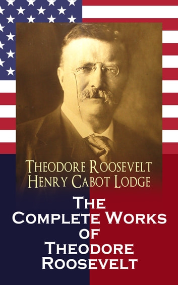The Complete Works of Theodore Roosevelt ebook by Theodore Roosevelt,Henry Cabot Lodge