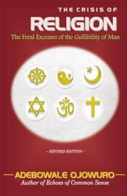 THE CRISIS OF RELIGION (The Feral Excesses of the Gullibility of Man) ebook by Ojowuro, Adebowale Babatunde