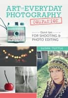 Art of Everyday Photography Companion - Quick Tips for Shooting and Photo Editing ebook by Susan Tuttle