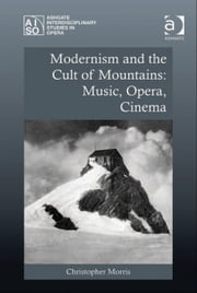 Modernism and the Cult of Mountains: Music, Opera, Cinema ebook by Dr Christopher Morris,Professor Roberta Montemorra Marvin