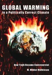 Global Warming in a Politically Correct Climate - How Truth Became Controversial ebook by M. Mihkel Mathiesen