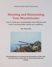 Shooting and Maintaining Your Muzzleloader - How to Make Your Muzzleloader Most Effective and Keep it Working ebook by Wm. Hovey Smith