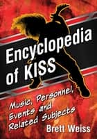 Encyclopedia of KISS - Music, Personnel, Events and Related Subjects ebook by Brett Weiss
