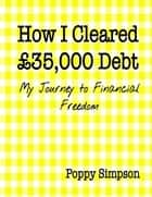 How I Cleared £35,000 Debt - My Journey to Financial Freedom. ebook by Poppy Simpson