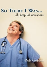 So There I Was... - My hospital adventures ebook by Rob Gordon