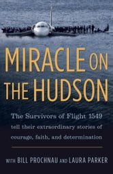 Miracle on the Hudson - The Survivors of Flight 1549 Tell Their Extraordinary Stories of Courage, Faith, and Determination ebook by The Survivors of Flight 1549,William Prochnau,Laura Parker