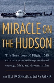 Miracle on the Hudson - The Survivors of Flight 1549 Tell Their Extraordinary Stories of Courage, Faith, and Determination ebook by The Survivors of Flight 1549, William Prochnau, Laura Parker