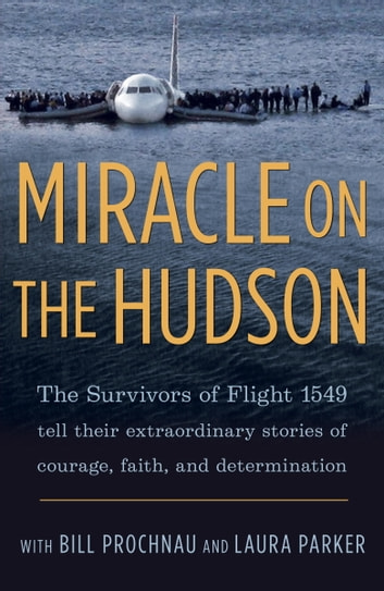 Miracle on the Hudson - The Survivors of Flight 1549 Tell Their Extraordinary Stories of Courage, Faith,and Determination ebook by The Survivors of Flight 1549,William Prochnau,Laura Parker