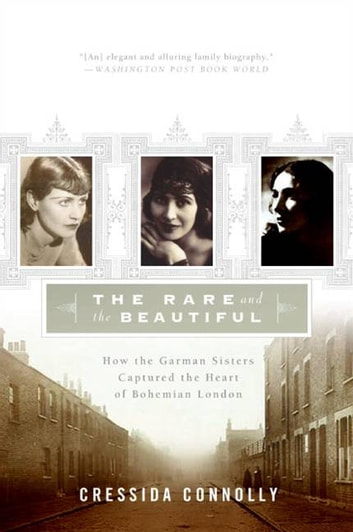 The Rare and the Beautiful - How the Garman Sisters Captured the Heart of Bohemian London ebook by Cressida Connolly