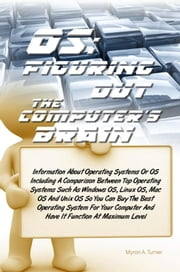 OS: Figuring Out The Computer's Brain - Information About Operating Systems Or OS Including A Comparison Between Top Operating Systems Such As Windows OS, Linux OS, Mac OS And Unix OS So You Can Buy The Best Operating System For Your Computer And Have It Function At Maximum Level ebook by Myron A. Turner