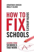 How to Fix South Africa's Schools - Lessons from Schools that Work ebook by Jonathan Jansen, Molly Blank