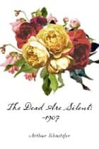The Dead Are Silent: 1907 ebook by Arthur Schnitzler