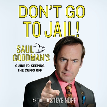 Don't Go to Jail! - Saul Goodman's Guide to Keeping the Cuffs Off audiobook by Saul Goodman,Steve Huff