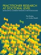 Practitioner Research at Doctoral Level - Developing Coherent Research Methodologies ebook by Pat Drake, Linda Heath
