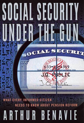 Social Security Under the Gun - What Every Informed Citizen Needs to Know About Pension Reform eBook by Arthur Benavie