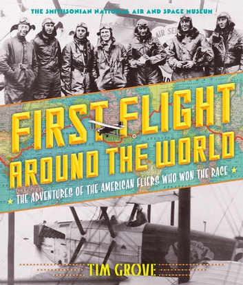 First Flight Around the World - The Adventures of the American Fliers Who Won the Race ebook by Tim Grove,National Air and Space Museum