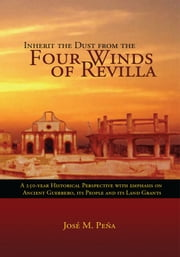 Inherit the Dust from the Four Winds of Revilla - A 250-Year Historical Perspective with Emphasis on Ancient Guerrero, its People and Its Land Grants ebook by Jose M. Pena