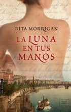 LA LUNA EN TUS MANOS ebook by Rita Morrigan