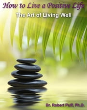 How to Live a Positive Life: The Art of Living Well ebook by Dr. Robert Puff