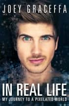 In Real Life - My Journey to a Pixelated World ebook by Joey Graceffa